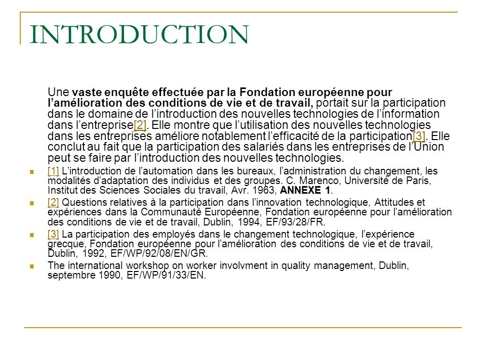 INTRODUCTION Une vaste enquête effectuée par la Fondation européenne pour lamélioration des conditions de vie et de travail, portait sur la participation dans le domaine de lintroduction des nouvelles technologies de linformation dans lentreprise[2].