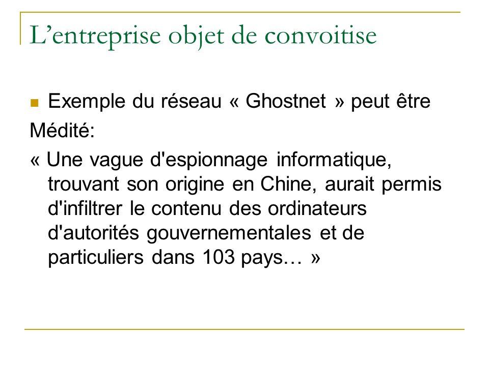 Lentreprise objet de convoitise Exemple du réseau « Ghostnet » peut être Médité: « Une vague d espionnage informatique, trouvant son origine en Chine, aurait permis d infiltrer le contenu des ordinateurs d autorités gouvernementales et de particuliers dans 103 pays… »