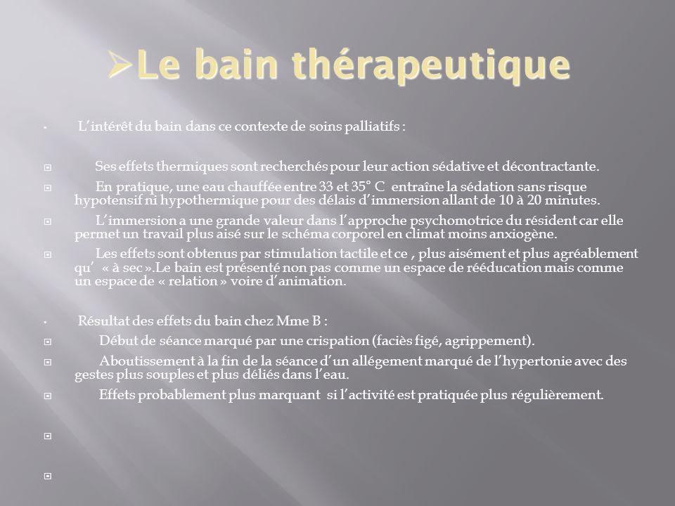 Le bain thérapeutique Le bain thérapeutique Lintérêt du bain dans ce contexte de soins palliatifs : Ses effets thermiques sont recherchés pour leur ac