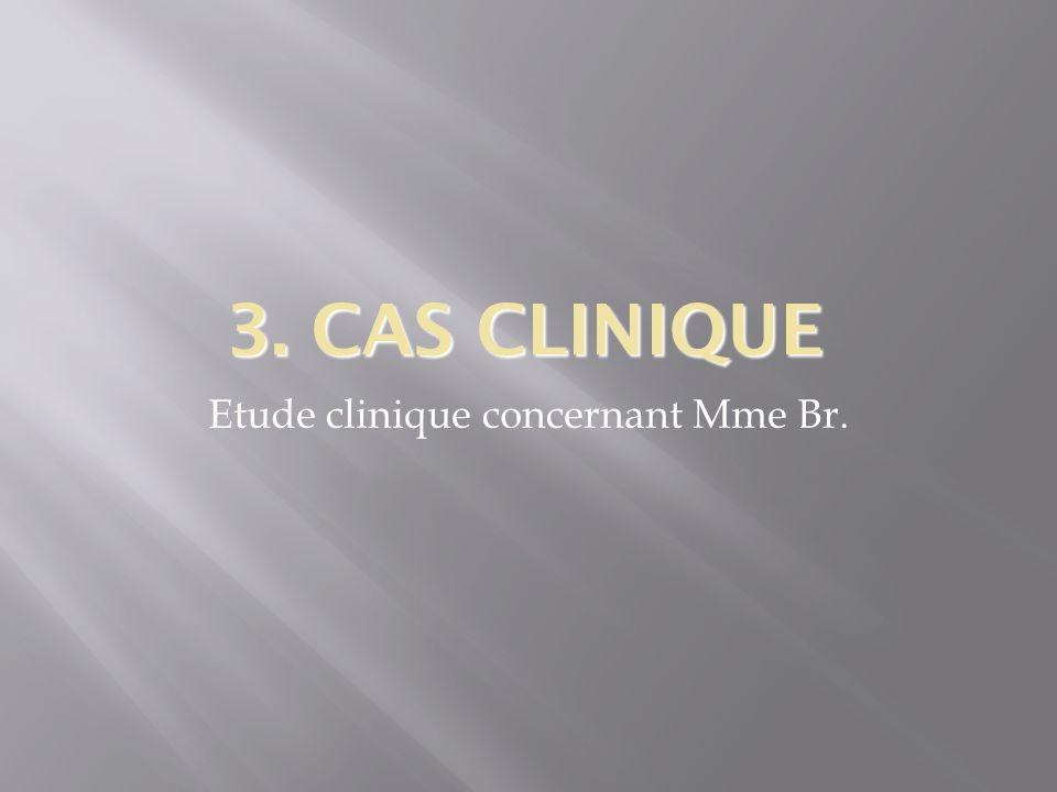 3. CAS CLINIQUE Etude clinique concernant Mme Br.