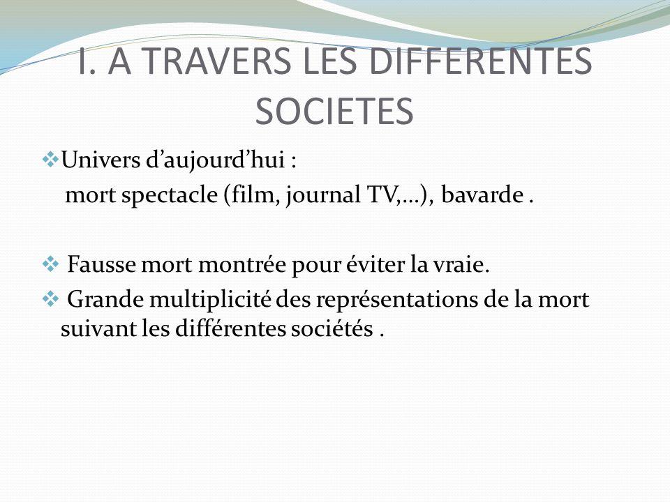 I. A TRAVERS LES DIFFERENTES SOCIETES Univers daujourdhui : mort spectacle (film, journal TV,…), bavarde. Fausse mort montrée pour éviter la vraie. Gr