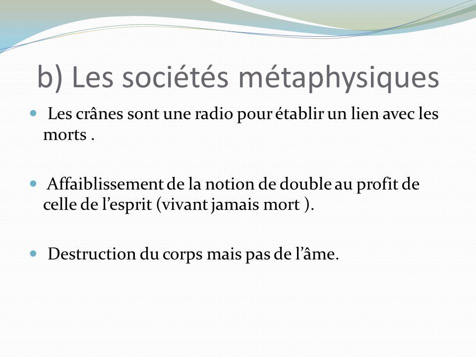 b) Les sociétés métaphysiques Les crânes sont une radio pour établir un lien avec les morts. Affaiblissement de la notion de double au profit de celle