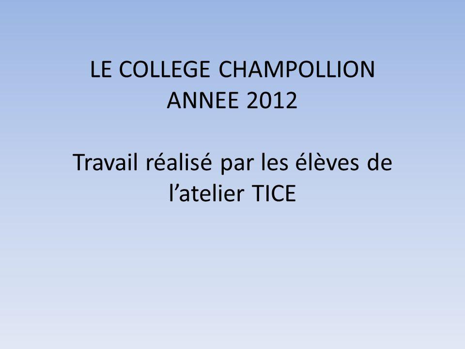 LE COLLEGE CHAMPOLLION ANNEE 2012 Travail réalisé par les élèves de latelier TICE
