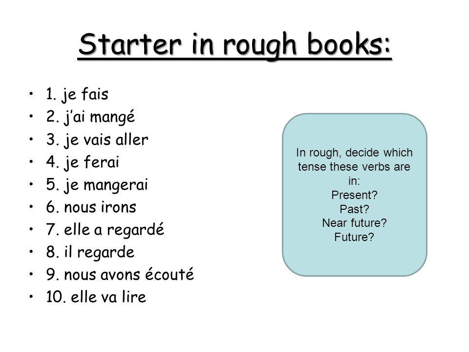 Starter in rough books: 1. je fais 2. jai mangé 3.