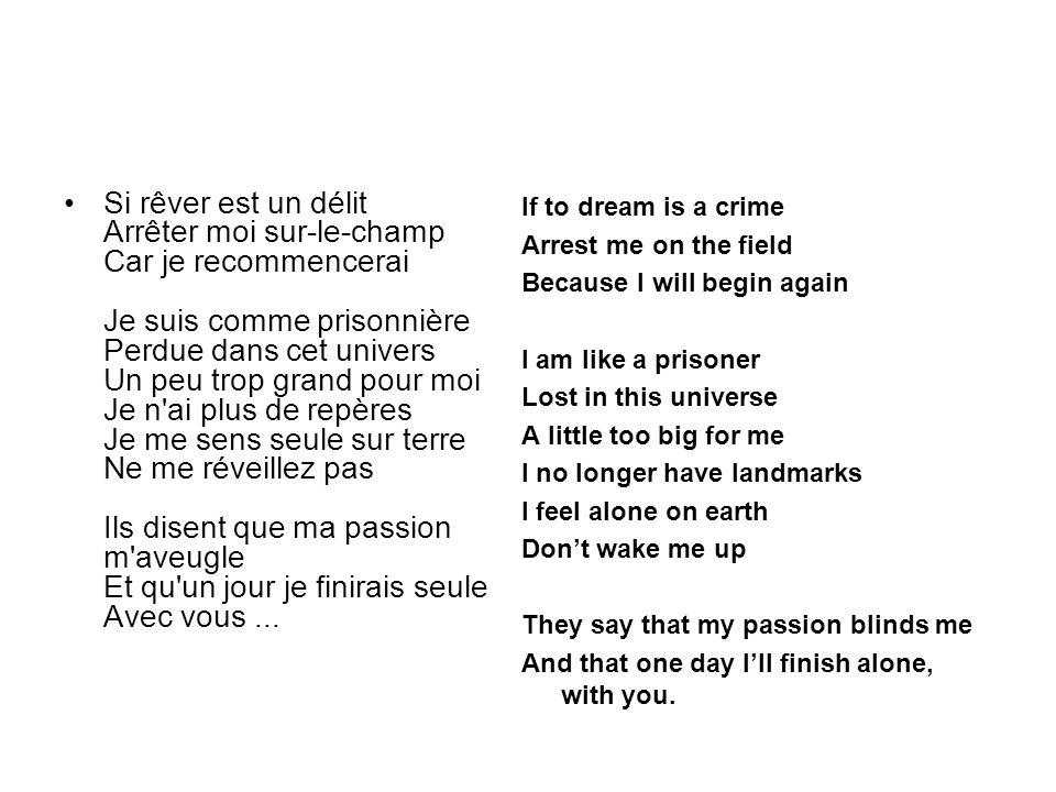 Si rêver est un délit Arrêter moi sur-le-champ Car je recommencerai Je suis comme prisonnière Perdue dans cet univers Un peu trop grand pour moi Je n'