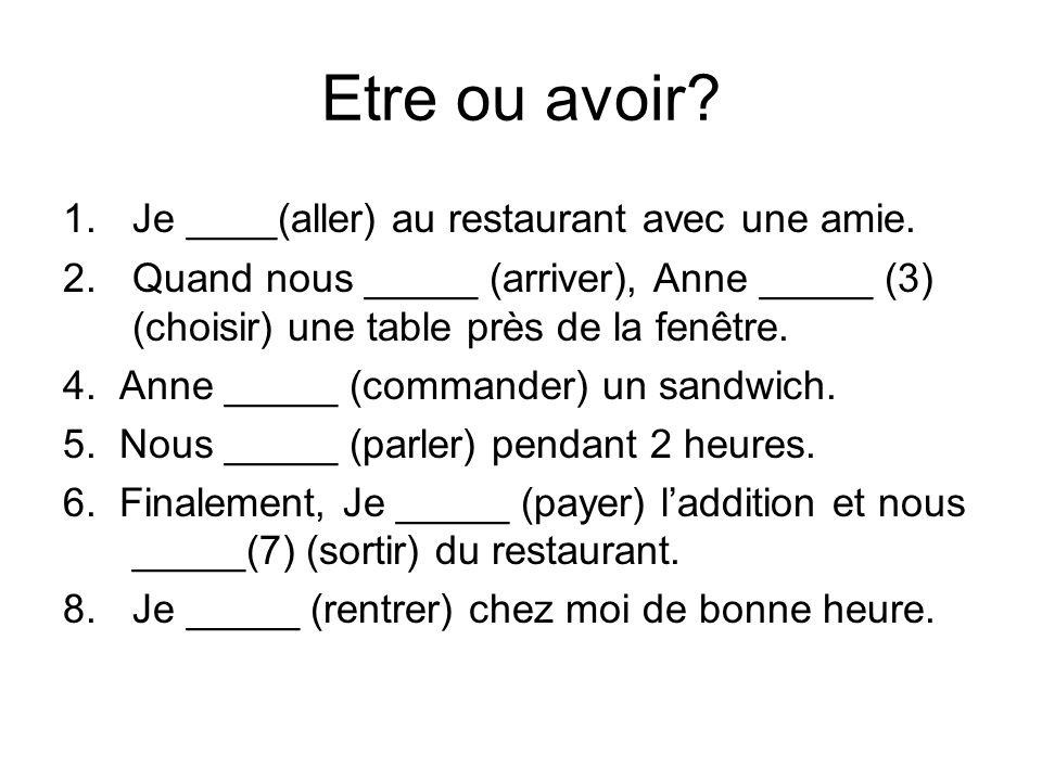 Etre ou avoir? 1.Je ____(aller) au restaurant avec une amie. 2.Quand nous _____ (arriver), Anne _____ (3) (choisir) une table près de la fenêtre. 4. A