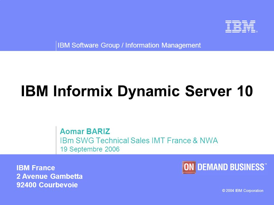 IBM Software Group / Information Management © 2004 IBM Corporation IBM France 2 Avenue Gambetta 92400 Courbevoie IBM Informix Dynamic Server 10 Aomar