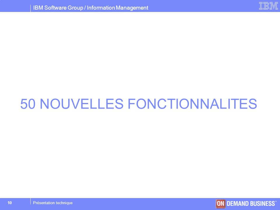 IBM Software Group / Information Management © 2004 IBM Corporation 10Présentation technique 50 NOUVELLES FONCTIONNALITES