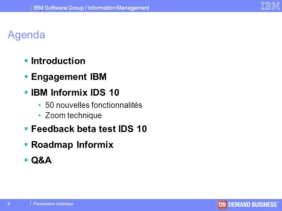 IBM Software Group / Information Management © 2004 IBM Corporation 33Présentation technique Optimiseur SQL, directives externes Objectif –Directive doptimisation SQL dynamique Syntaxe SQL –SAVE EXTERNAL DIRECTIVES … FOR Catalogue système –SYSDIRECTIVES Paramétrage –EXT_DIRECTIVES(onconfig) –IFX_EXTDIRECTIVES(environnement)