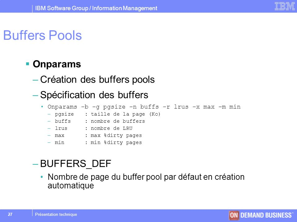 IBM Software Group / Information Management © 2004 IBM Corporation 27Présentation technique Buffers Pools Onparams –Création des buffers pools –Spécif