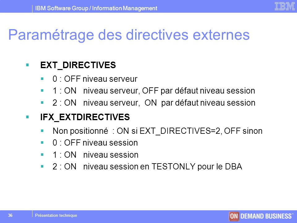 IBM Software Group / Information Management © 2004 IBM Corporation 36Présentation technique Paramétrage des directives externes EXT_DIRECTIVES 0 : OFF