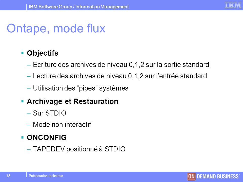 IBM Software Group / Information Management © 2004 IBM Corporation 42Présentation technique Ontape, mode flux Objectifs –Ecriture des archives de nive