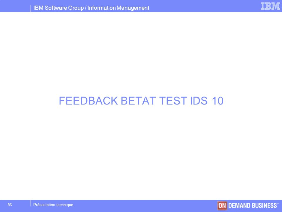 IBM Software Group / Information Management © 2004 IBM Corporation 53Présentation technique FEEDBACK BETAT TEST IDS 10