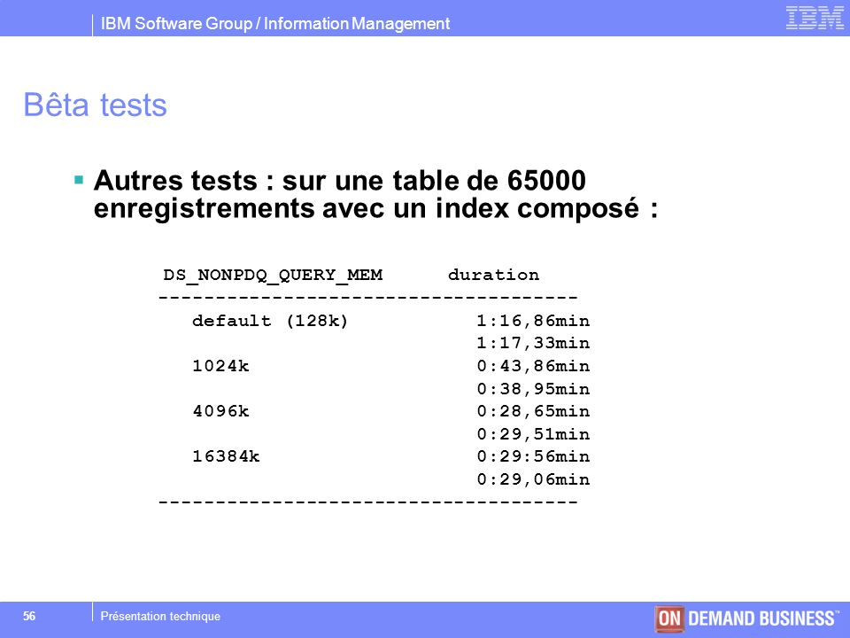 IBM Software Group / Information Management © 2004 IBM Corporation 56Présentation technique Bêta tests Autres tests : sur une table de 65000 enregistr