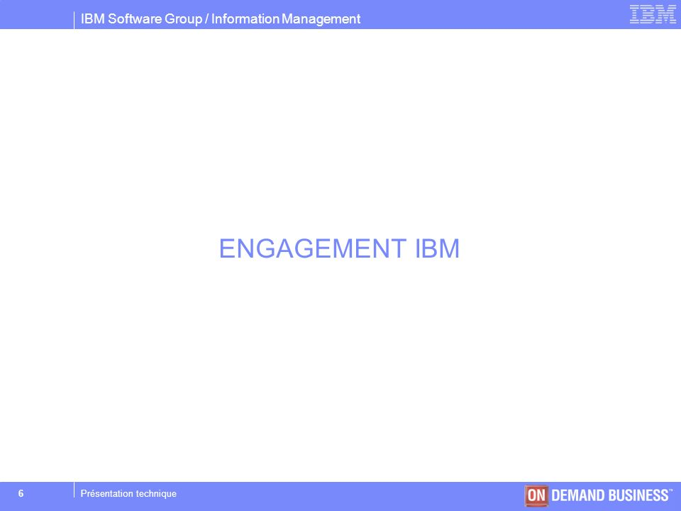 IBM Software Group / Information Management © 2004 IBM Corporation 6Présentation technique ENGAGEMENT IBM