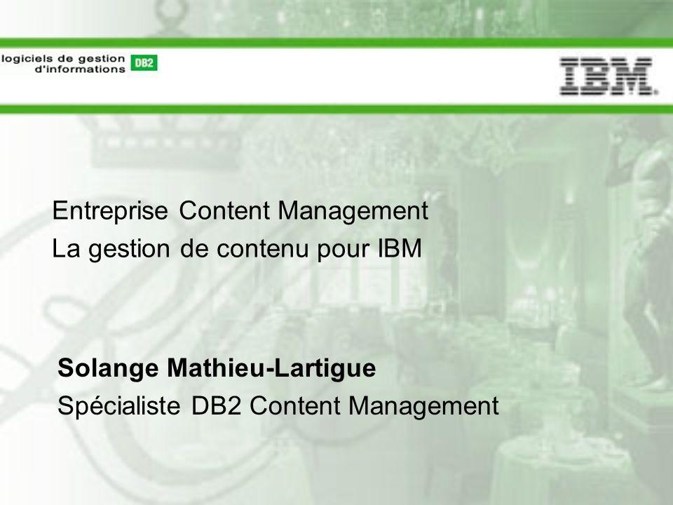 Entreprise Content Management La gestion de contenu pour IBM Solange Mathieu-Lartigue Spécialiste DB2 Content Management