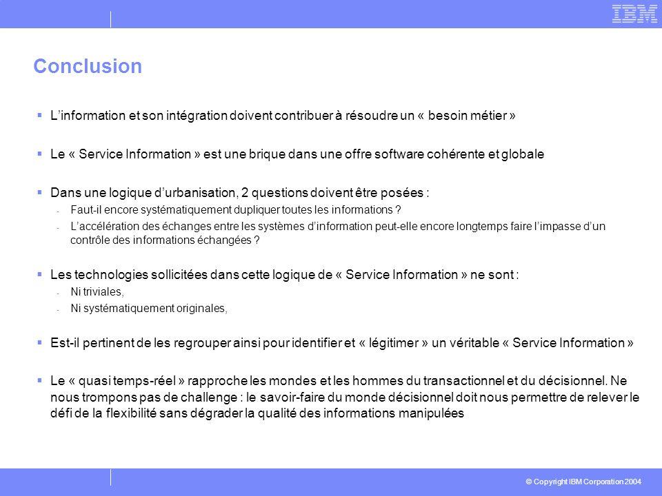 © Copyright IBM Corporation 2004 Conclusion Linformation et son intégration doivent contribuer à résoudre un « besoin métier » Le « Service Informatio