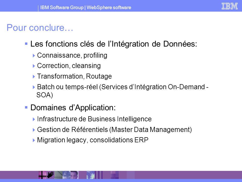 IBM Software Group   WebSphere software Pour conclure… Les fonctions clés de lIntégration de Données: Connaissance, profiling Correction, cleansing Tr