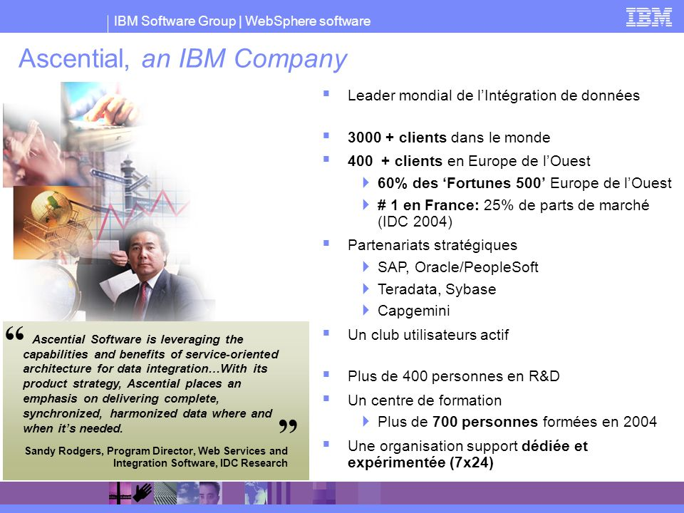 IBM Software Group | WebSphere software Ascential, an IBM Company Leader mondial de lIntégration de données 3000 + clients dans le monde 400 + clients