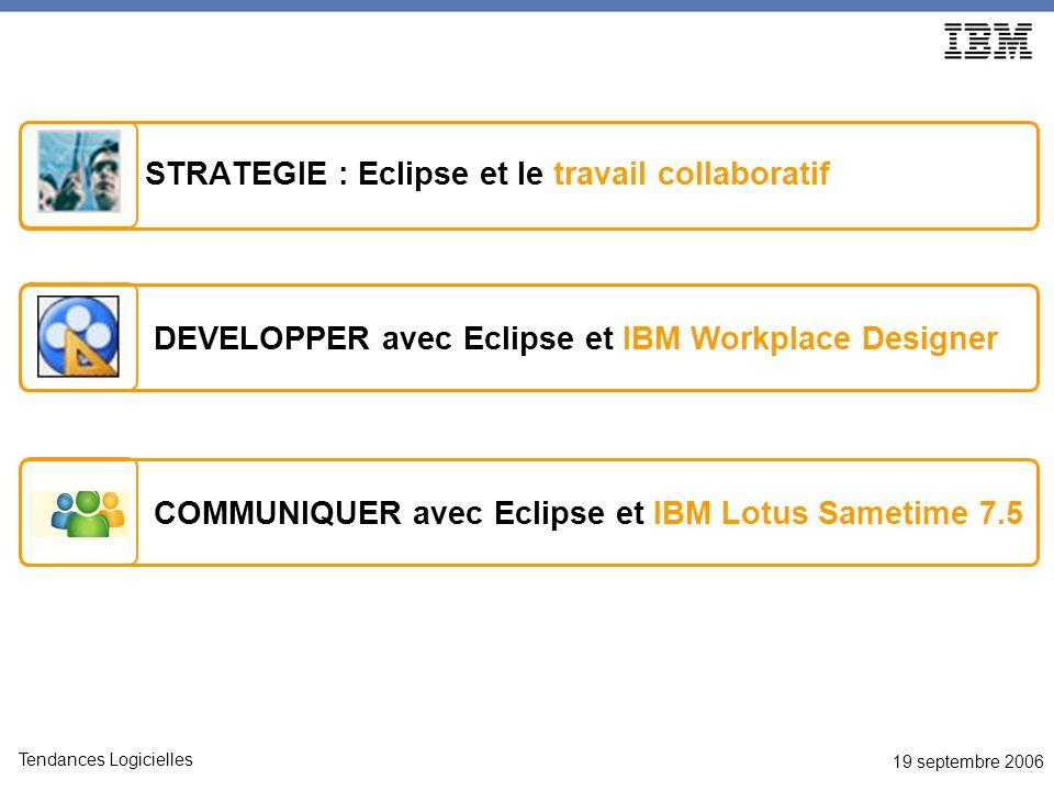 19 septembre 2006 Tendances Logicielles Pour en savoir plus Découvrir Workplace Designer : http://www.ibm.com/developerWorks/workplace Forum disponible : http://www.ibm.com/developerworks/forums/dw_wpforums.jsp Trial Download disponible sur developerWorks Découvrir Lotus Sametime : http://www-142.ibm.com/software/sw- lotus/products/product3.nsf/wdocs/homepagehttp://www-142.ibm.com/software/sw- lotus/products/product3.nsf/wdocs/homepage IBM Lotus Sametime 7.5 page produit : http://www-142.ibm.com/software/sw- lotus/products/product3.nsf/wdocs/st75homehttp://www-142.ibm.com/software/sw- lotus/products/product3.nsf/wdocs/st75home Toute la documentation technique 7.5 : http://www- 10.lotus.com/ldd/notesua.nsf/ddaf2e7f76d2cfbf8525674b00508d2b/cbfecf958ef471a7852571c50065d10 8?OpenDocumenthttp://www- 10.lotus.com/ldd/notesua.nsf/ddaf2e7f76d2cfbf8525674b00508d2b/cbfecf958ef471a7852571c50065d10 8?OpenDocument DeveloperWorks Lotus article, Extending IBM Lotus Sametime Connect V7.5 http://www-128.ibm.com/developerworks/lotus/library/sametime-sdk Depuis ce lien dautres exemples comme : Extending IBM Lotus Sametime Connect V7.5 with an SMS messaging plug-in Designing a Google Maps plug-in for IBM Lotus Sametime Connect V7.5 Extending the Lotus Sametime client with an LDAP directory lookup plug-in Lotus Sametime Software Development Kit (SDK) http://www-128.ibm.com/developerworks/lotus/downloads/toolkits.html Démonstration Lotus Sametime 7.5 : http://www-142.ibm.com/software/sw- lotus/products/product3.nsf/wdocs/st75aboutpreviewhttp://www-142.ibm.com/software/sw- lotus/products/product3.nsf/wdocs/st75aboutpreview