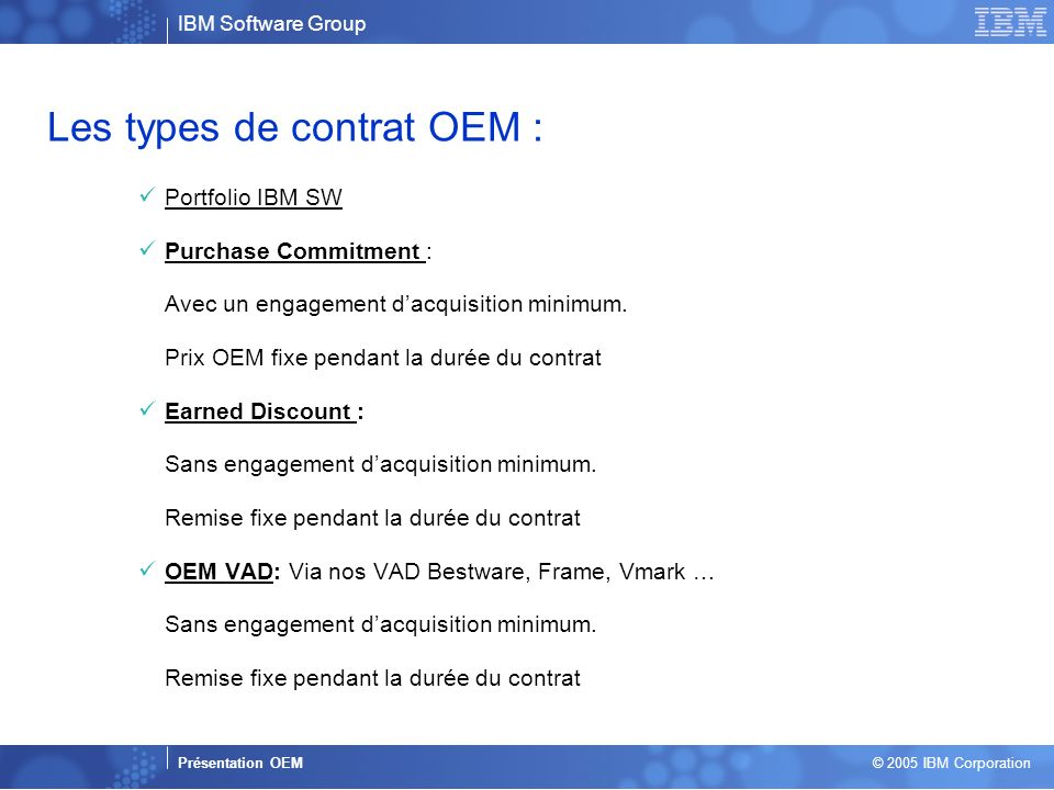 Business Unit or Product Name Presentation Title | Presentation Subtitle | Confidential © 2005 IBM Corporation 4 Les types de contrat OEM : Portfolio IBM SW Purchase Commitment : Avec un engagement dacquisition minimum.