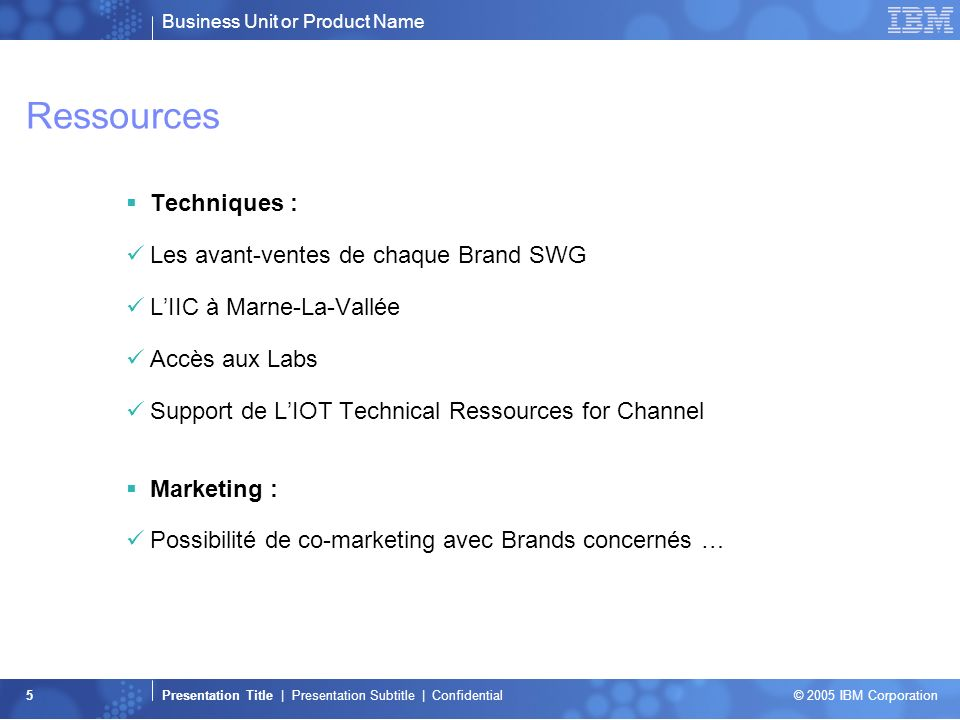 Business Unit or Product Name Presentation Title | Presentation Subtitle | Confidential © 2005 IBM Corporation 5 Ressources Techniques : Les avant-ventes de chaque Brand SWG LIIC à Marne-La-Vallée Accès aux Labs Support de LIOT Technical Ressources for Channel Marketing : Possibilité de co-marketing avec Brands concernés …