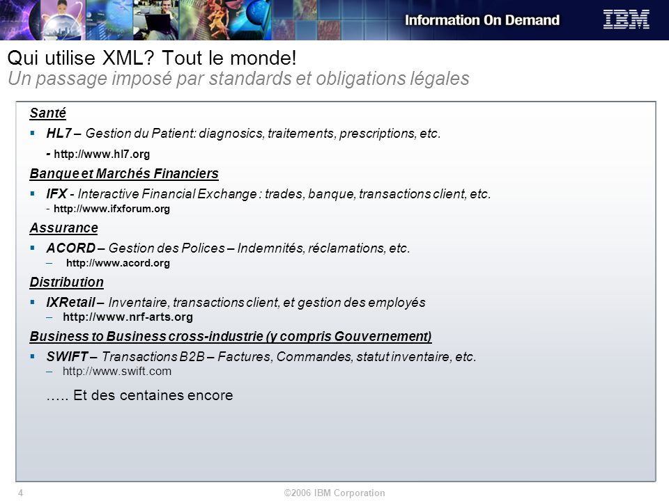 ©2006 IBM Corporation4 Qui utilise XML? Tout le monde! Un passage imposé par standards et obligations légales Santé HL7 – Gestion du Patient: diagnosi