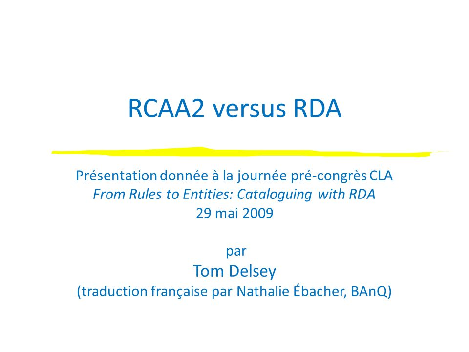 RCAA2 versus RDA Présentation donnée à la journée pré-congrès CLA From Rules to Entities: Cataloguing with RDA 29 mai 2009 par Tom Delsey (traduction