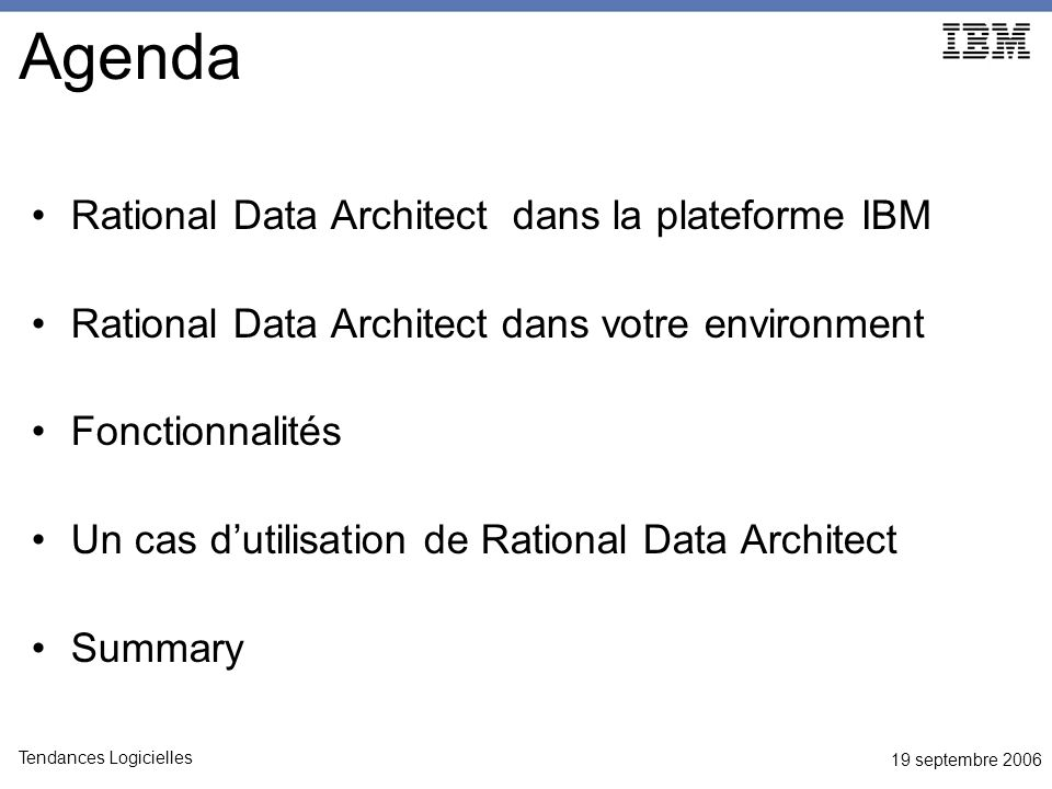 19 septembre 2006 Tendances Logicielles Agenda Rational Data Architect dans la plateforme IBM Rational Data Architect dans votre environment Fonctionnalités Un cas dutilisation de Rational Data Architect Summary