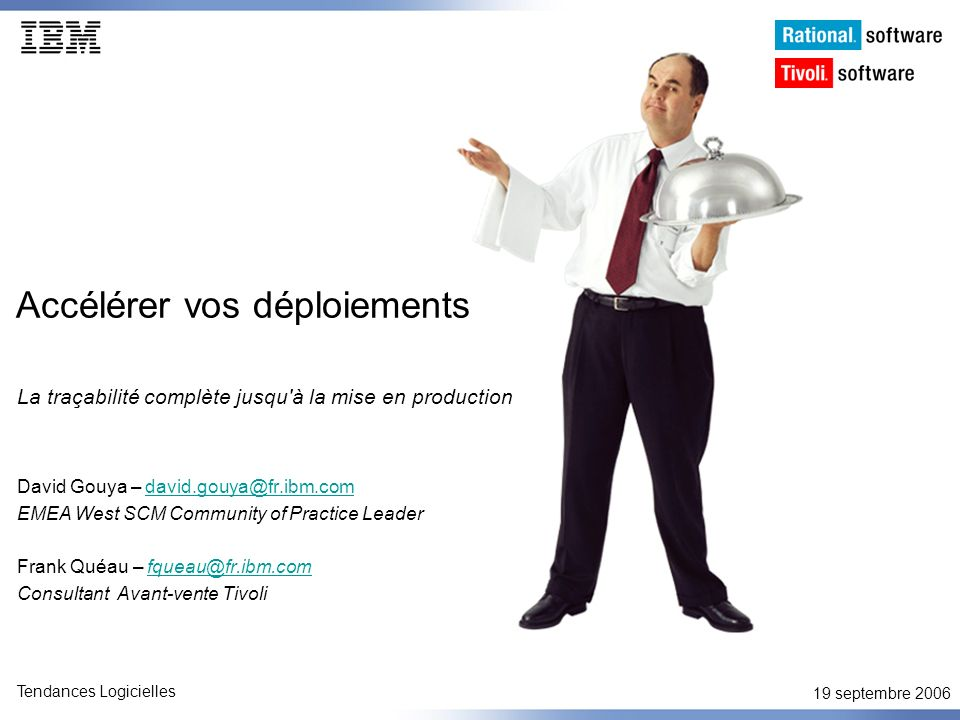 19 septembre 2006 Tendances Logicielles Accélérez vos déploiements Rational ClearQuestRational ClearCase Tivoli Provisionning ManagerRational Build Forge ACTIVITE sources Environnement VUES STREAMS