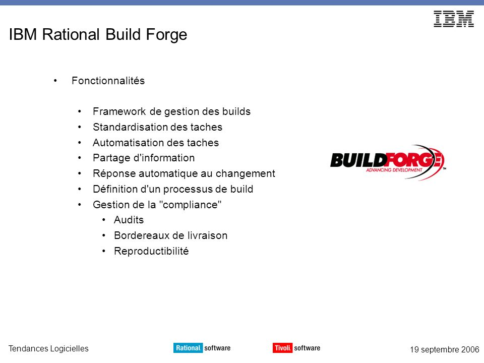 19 septembre 2006 Tendances Logicielles IBM Rational Build Forge Fonctionnalités Framework de gestion des builds Standardisation des taches Automatisa