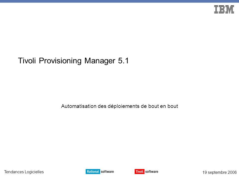 19 septembre 2006 Tendances Logicielles Tivoli Provisioning Manager 5.1 Automatisation des déploiements de bout en bout