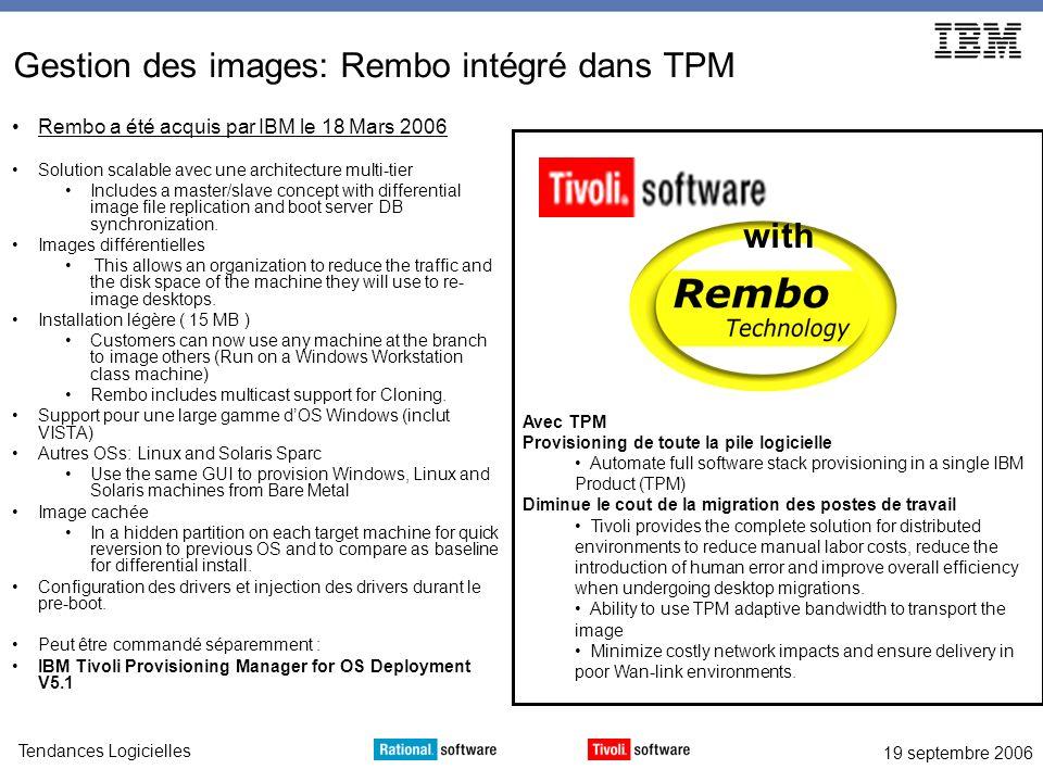 19 septembre 2006 Tendances Logicielles Gestion des images: Rembo intégré dans TPM Rembo a été acquis par IBM le 18 Mars 2006 Solution scalable avec une architecture multi-tier Includes a master/slave concept with differential image file replication and boot server DB synchronization.