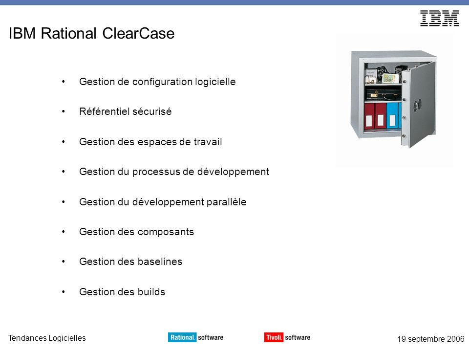 19 septembre 2006 Tendances Logicielles Accélérez vos déploiements Rational ClearQuestRational ClearCase Tivoli Provisionning ManagerRational Build Forge sources