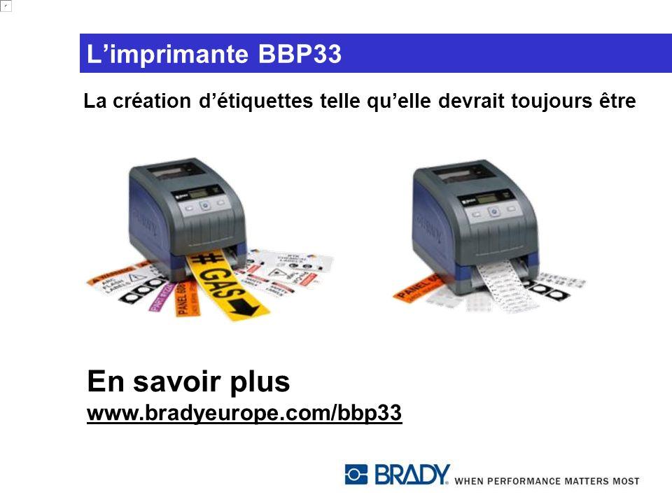 Limprimante BBP33 En savoir plus www.bradyeurope.com/bbp33 La création détiquettes telle quelle devrait toujours être