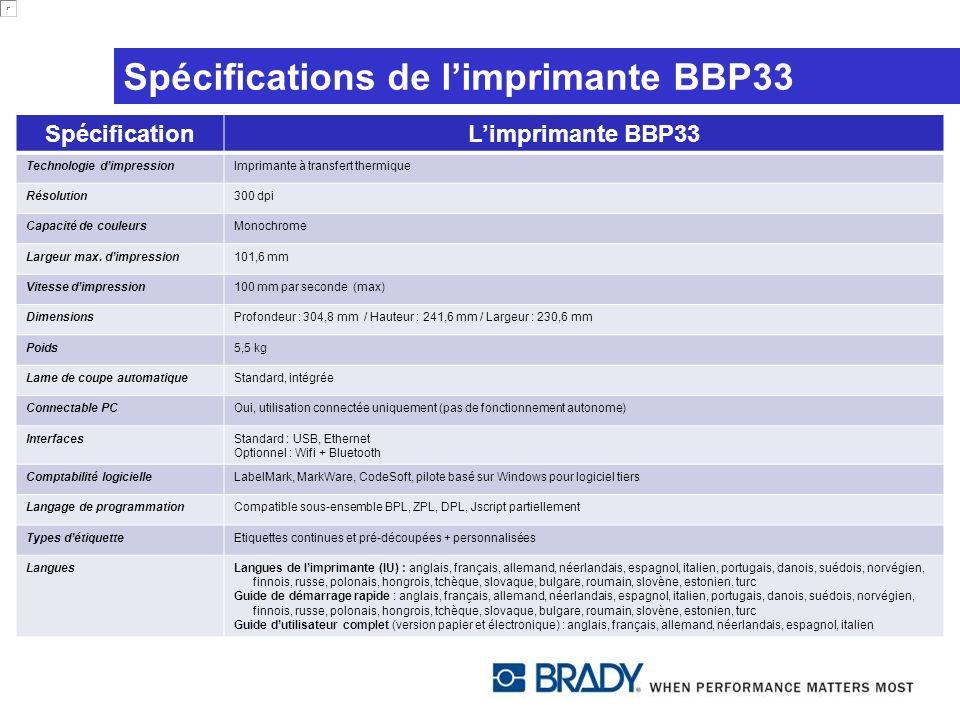 Gamme de matériaux BBP33 Etiquettes standard Plus de 300 étiquettes BBP31 peuvent être utilisées dans limprimante BBP33 Plus de 280 étiquettes supplémentaires disponibles pour limprimante BBP33 (et non pas pour BBP31) Principalement pré-découpées par ex., étiquettes pour fils et câbles auto-protégées (vinyle, polyester), PermaSleeves pour le marquage de fils, étiquettes en polyimide, étiquettes en tissu nylon et étiquettes pour surfaces gelées pour laboratoire Etiquettes personnalisées Tailles personnalisées disponibles Rubans Différentes couleurs disponibles : noir, blanc, rouge, vert, bleu, jaune, orange, magenta, argent Des informations détaillées sur les étiquettes, les rubans disponibles ainsi que sur la compatibilité des rubans et des étiquettes sont incluses dans notre brochure de la famille de produits BBP31/BBP33 Technologie Smart Cell sur les rubans et les cartouches de matériaux permettant une impression aisée et prête à lemploi