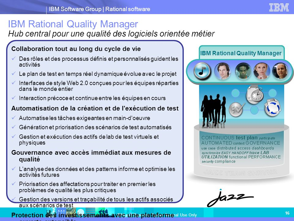 IBM Software Group | Rational software IBM and Business Partner Internal Use Only 16 IBM Rational Quality Manager Hub central pour une qualité des log