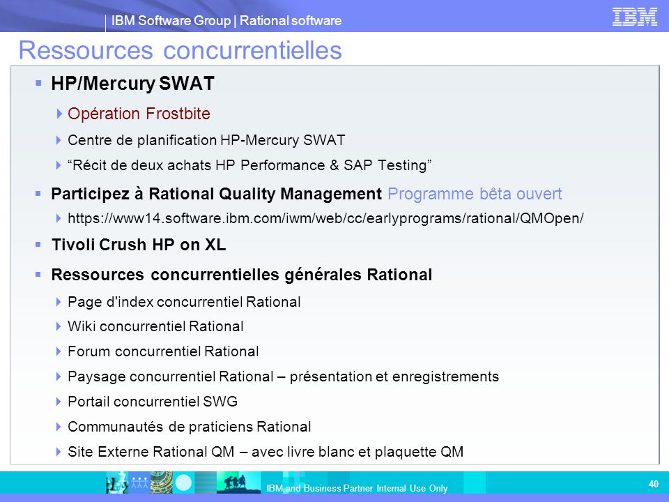 IBM Software Group | Rational software IBM and Business Partner Internal Use Only 40 Ressources concurrentielles HP/Mercury SWAT Opération Frostbite Centre de planification HP-Mercury SWAT Récit de deux achats HP Performance & SAP Testing Participez à Rational Quality Management Programme bêta ouvert https://www14.software.ibm.com/iwm/web/cc/earlyprograms/rational/QMOpen/ Tivoli Crush HP on XL Ressources concurrentielles générales Rational Page d index concurrentiel Rational Wiki concurrentiel Rational Forum concurrentiel Rational Paysage concurrentiel Rational – présentation et enregistrements Portail concurrentiel SWG Communautés de praticiens Rational Site Externe Rational QM – avec livre blanc et plaquette QM