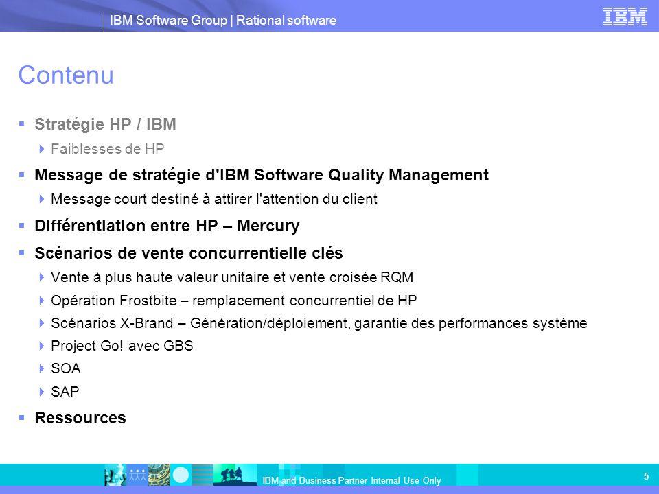 IBM Software Group   Rational software IBM and Business Partner Internal Use Only 16 IBM Rational Quality Manager Hub central pour une qualité des logiciels orientée métier Collaboration tout au long du cycle de vie Des rôles et des processus définis et personnalisés guident les activités Le plan de test en temps réel dynamique évolue avec le projet Interfaces de style Web 2.0 conçues pour les équipes réparties dans le monde entier Interaction précoce et continue entre les équipes en cours Automatisation de la création et de l exécution de test Automatise les tâches exigeantes en main-d oeuvre Génération et priorisation des scénarios de test automatisés Gestion et exécution des actifs de lab de test virtuels et physiques Gouvernance avec accès immédiat aux mesures de qualité L analyse des données et des patterns informe et optimise les activités futures Priorisation des affectations pour traiter en premier les problèmes de qualité les plus critiques Gestion des versions et traçabilité de tous les actifs associés aux scénarios de test Protection des investissements avec une plateforme ouverte extensible Utilisation des outils de test de votre choix Le balisage autorise la réutilisation de tous les actifs de test IBM Rational Quality Manager