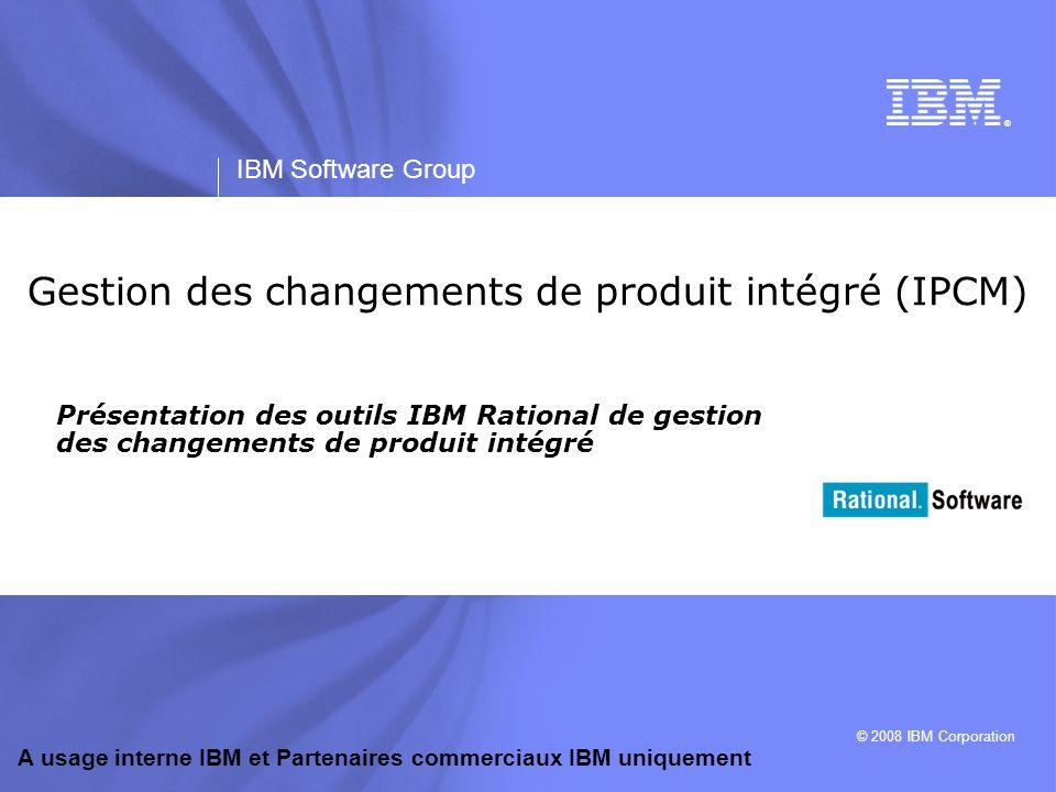 IBM Software Group | Rational software A usage interne IBM et Partenaires commerciaux IBM uniquement 2 Objectifs A la fin de cette section, les participants seront en mesure de : 1.Identifier les principaux produits IBM Rational de gestion des changements de produit intégré (IPCM) 2.Comprendre que les produits IPCM sont intégrés à une solution de gestion du cycle de vie du produit (PLM) globale 3.Reconnaître les difficultés du secteur qui impliquent le recours aux produits IPCM 4.Evaluer l importance de l intégration de Rational DOORS (exigences), de Rational Change (gestion des changements) et de Rational Synergy* (gestion des configurations de logiciel) afin de permettre une traçabilité complète *ou Rational ClearCase