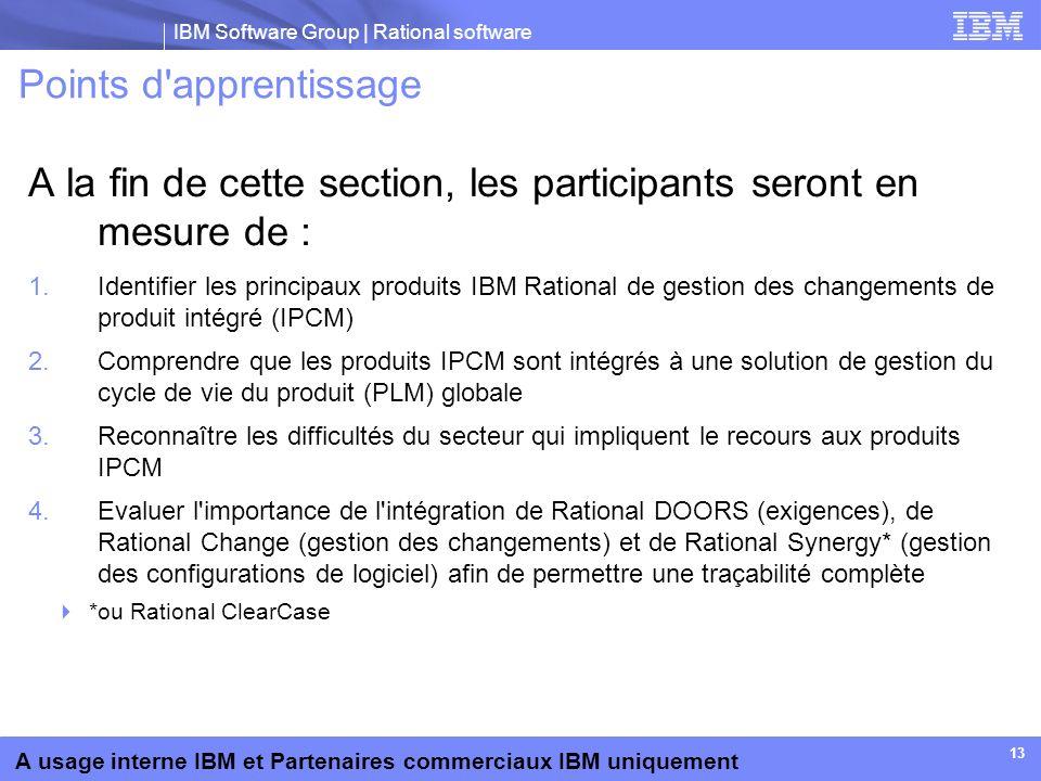 IBM Software Group | Rational software A usage interne IBM et Partenaires commerciaux IBM uniquement 13 Points d'apprentissage A la fin de cette secti
