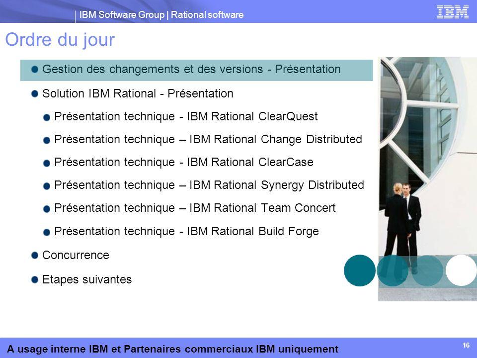 IBM Software Group | Rational software A usage interne IBM et Partenaires commerciaux IBM uniquement 16 Ordre du jour Gestion des changements et des v