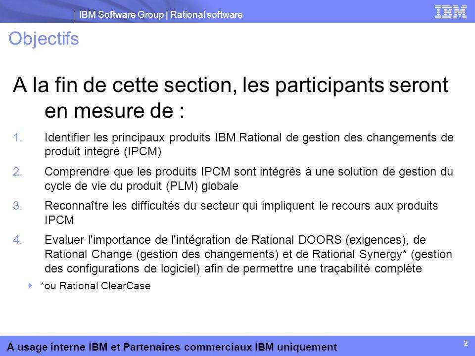 IBM Software Group | Rational software A usage interne IBM et Partenaires commerciaux IBM uniquement 13 Points d apprentissage A la fin de cette section, les participants seront en mesure de : 1.Identifier les principaux produits IBM Rational de gestion des changements de produit intégré (IPCM) 2.Comprendre que les produits IPCM sont intégrés à une solution de gestion du cycle de vie du produit (PLM) globale 3.Reconnaître les difficultés du secteur qui impliquent le recours aux produits IPCM 4.Evaluer l importance de l intégration de Rational DOORS (exigences), de Rational Change (gestion des changements) et de Rational Synergy* (gestion des configurations de logiciel) afin de permettre une traçabilité complète *ou Rational ClearCase