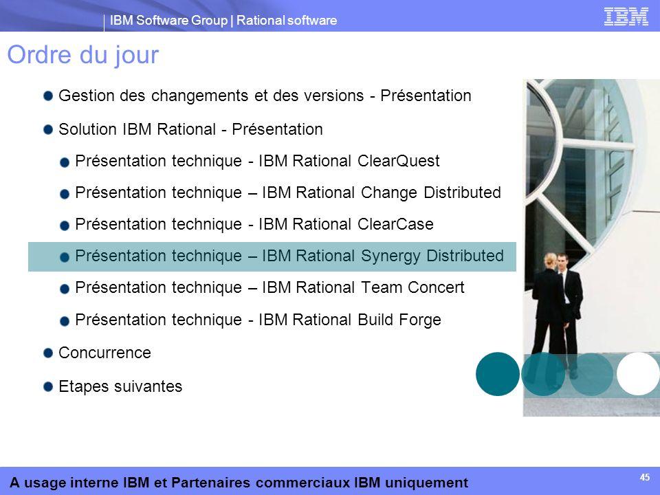 IBM Software Group | Rational software A usage interne IBM et Partenaires commerciaux IBM uniquement 45 Ordre du jour Gestion des changements et des v