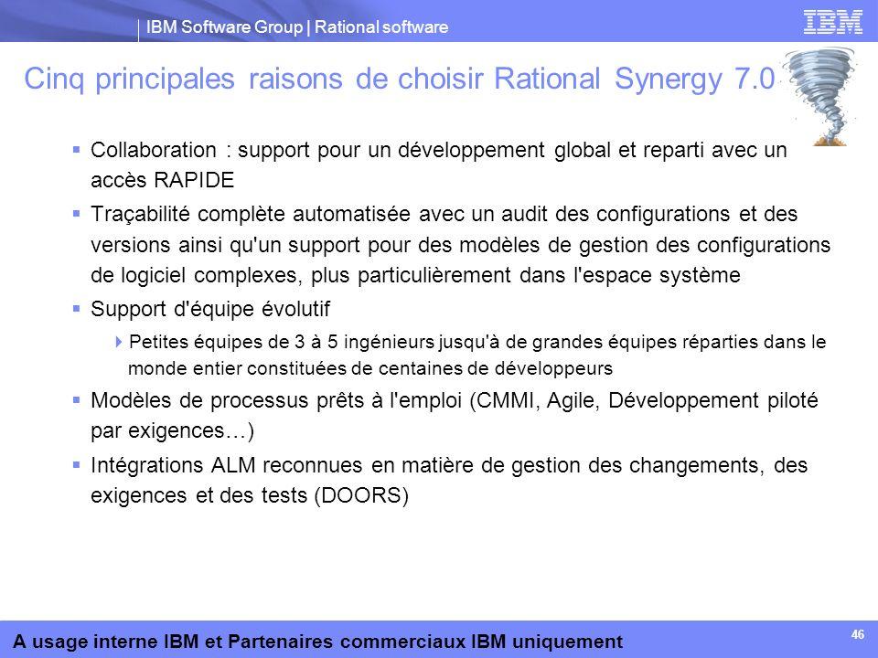 IBM Software Group | Rational software A usage interne IBM et Partenaires commerciaux IBM uniquement 46 Cinq principales raisons de choisir Rational S