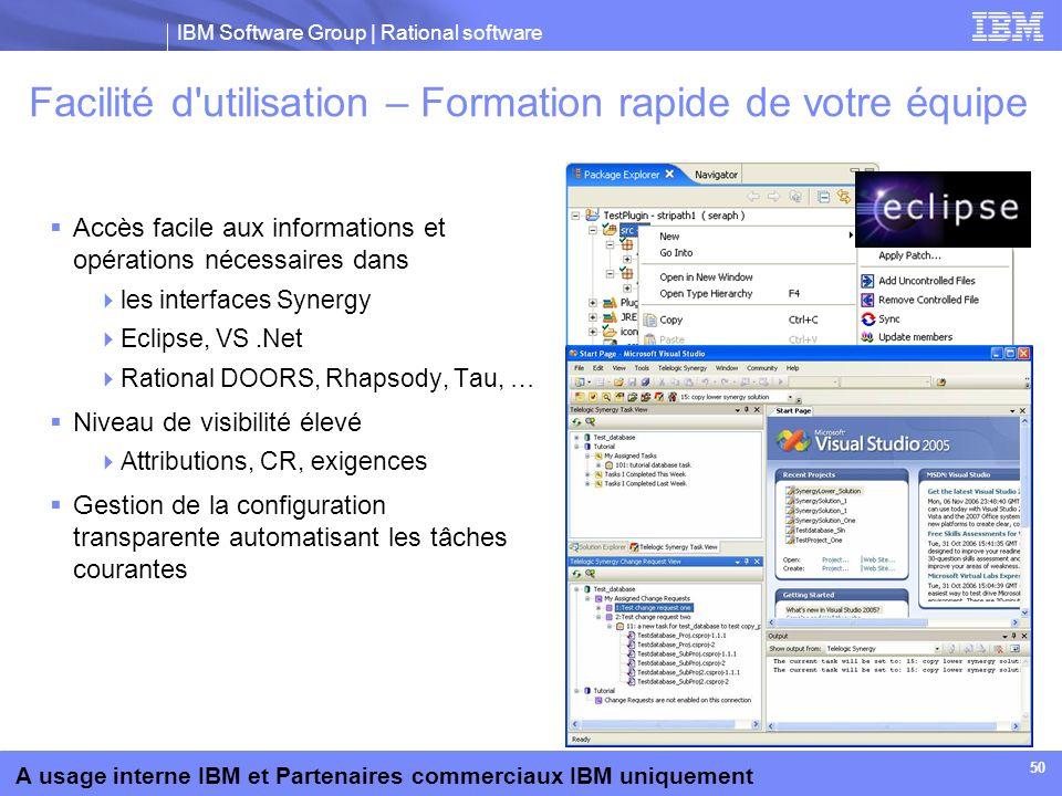 IBM Software Group | Rational software A usage interne IBM et Partenaires commerciaux IBM uniquement 50 Facilité d'utilisation – Formation rapide de v
