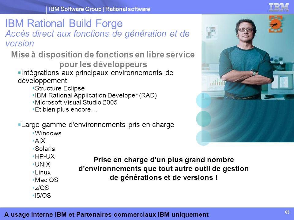 IBM Software Group | Rational software A usage interne IBM et Partenaires commerciaux IBM uniquement 63 Intégrations aux principaux environnements de