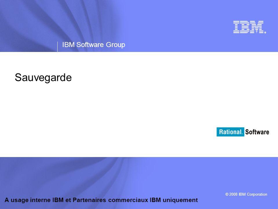 ® IBM Software Group © 2008 IBM Corporation A usage interne IBM et Partenaires commerciaux IBM uniquement Sauvegarde