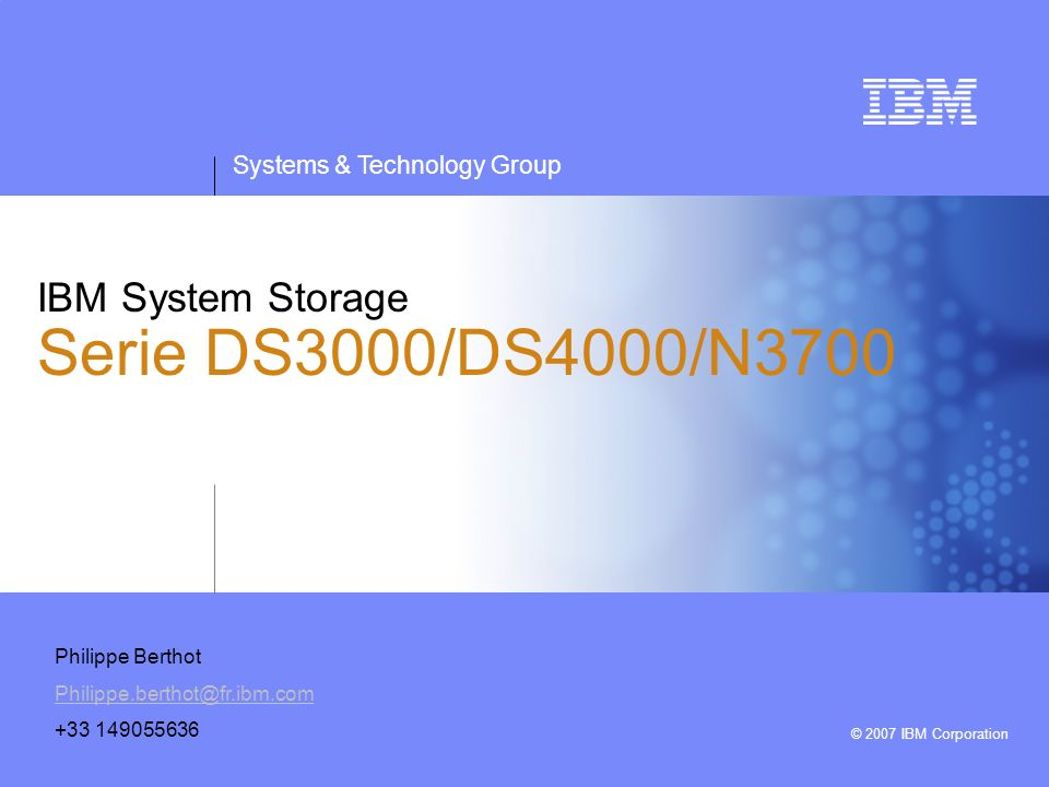 Systems & Technology Group © 2007 IBM Corporation IBM System Storage Serie DS3000/DS4000/N3700 Philippe Berthot Philippe.berthot@fr.ibm.com +33 149055636