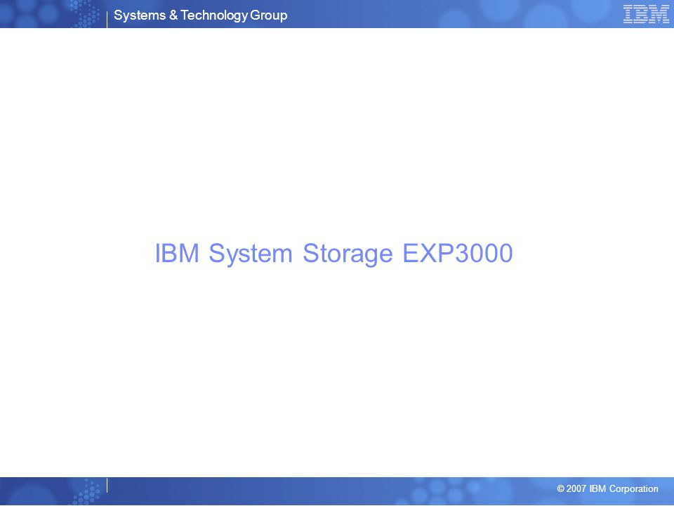 Systems & Technology Group © 2007 IBM Corporation IBM System Storage EXP3000